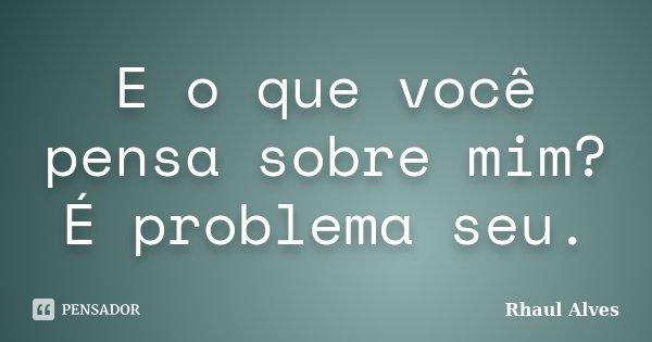 E o que você pensa sobre mim? É problema seu.... Frase de Rhaul Alves.
