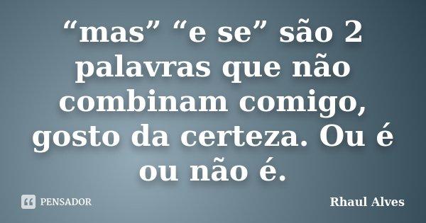 """""""mas"""" """"e se"""" são 2 palavras que não combinam comigo, gosto da certeza. Ou é ou não é.... Frase de Rhaul Alves."""