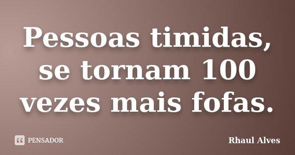 Pessoas timidas, se tornam 100 vezes mais fofas.... Frase de Rhaul Alves.