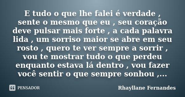 E tudo o que lhe falei é verdade , sente o mesmo que eu , seu coração deve pulsar mais forte , a cada palavra lida , um sorriso maior se abre em seu rosto , que... Frase de Rhayllane Fernandes.