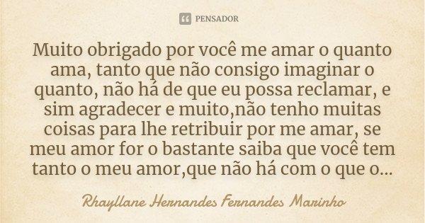 Muito obrigado por você me amar o quanto ama, tanto que não consigo imaginar o quanto, não há de que eu possa reclamar, e sim agradecer e muito,não tenho muitas... Frase de Rhayllane Hernandes Fernandes Marinho.