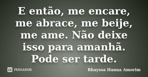E então, me encare, me abrace, me beije, me ame. Não deixe isso para o amanhã. Pode ser tarde... Frase de Rhayssa Hanna Amorim.