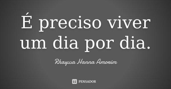 É preciso viver um dia por dia.... Frase de Rhayssa Hanna Amorim.