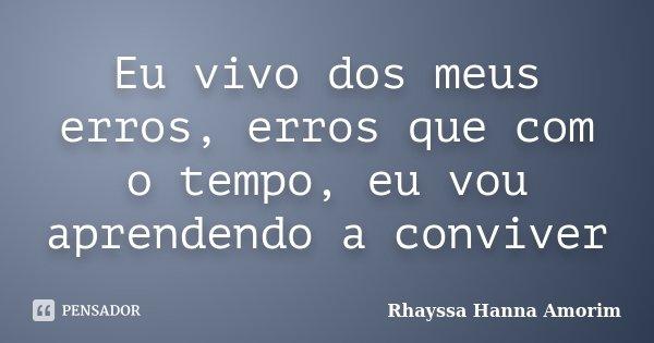 Eu vivo dos meus erros, erros que com o tempo, eu vou aprendendo a conviver... Frase de Rhayssa Hanna Amorim.