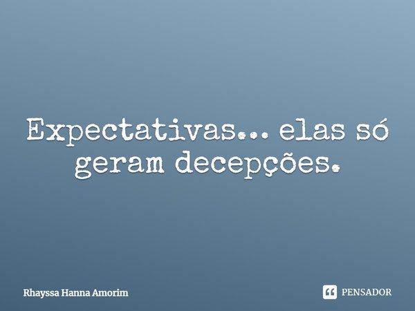 Expectativas … elas só geram decepções.... Frase de Rhayssa Hanna Amorim.
