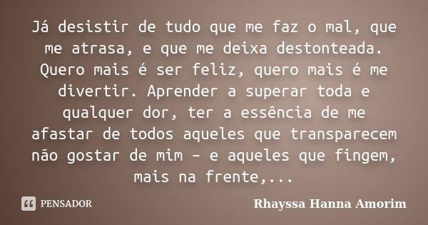 Já desistir de tudo que me faz o mal, que me atrasa, e que me deixa destonteada. Quero mais é ser feliz, quero mais é me divertir. Aprender a superar toda e qua... Frase de Rhayssa Hanna Amorim.
