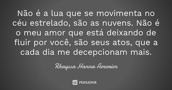 Não é a lua que se movimenta no céu estrelado, são as nuvens. Não é o meu amor que está deixando de fluir por você, são seus atos, que a cada dia me decepcionam... Frase de Rhayssa Hanna Amorim.