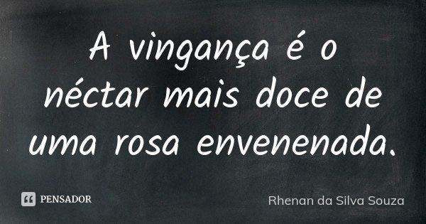 A vingança é o nectar mais doce de uma rosa envenenada... Frase de Rhenan da Silva Souza.