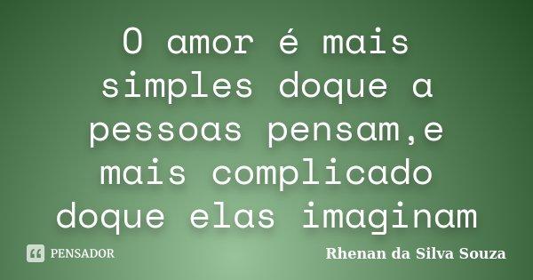 O amor é mais simples doque a pessoas pensam,e mais complicado doque elas imaginam... Frase de Rhenan da Silva Souza.