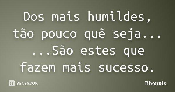 Dos mais humildes, tão pouco quê seja... ...São estes que fazem mais sucesso.... Frase de Rhenuis.
