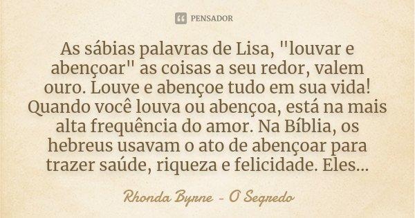 """As sábias palavras de Lisa, """"louvar e abençoar"""" as coisas a seu redor, valem ouro. Louve e abençoe tudo em sua vida! Quando você louva ou abençoa, est... Frase de Rhonda Byrne - O Segredo."""