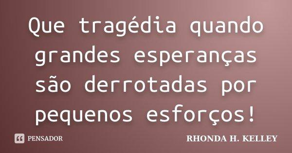 Que tragédia quando grandes esperanças são derrotadas por pequenos esforços!... Frase de Rhonda H.Kelley.
