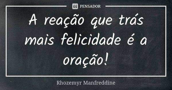 A reação que trás mais felicidade é a oração!... Frase de Rhozemyr Manfreddine.