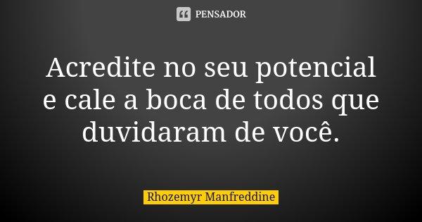 Acredite no seu potencial e cale a boca de todos que duvidaram de você.... Frase de Rhozemyr Manfreddine.