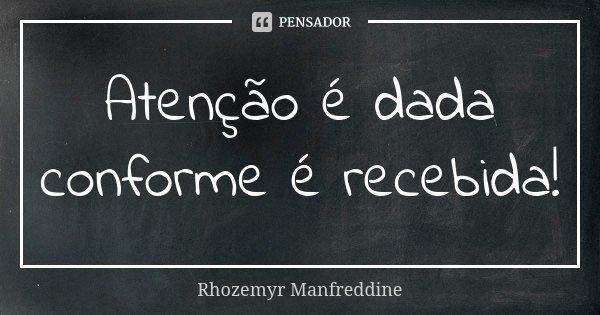 Atenção é dada conforme é recebida!... Frase de Rhozemyr Manfreddine.