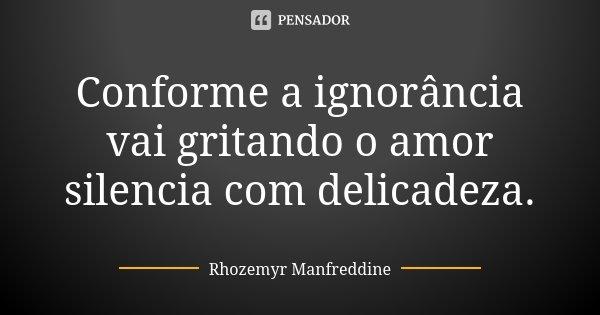 Conforme a ignorância vai gritando o amor silencia com delicadeza.... Frase de Rhozemyr Manfreddine.