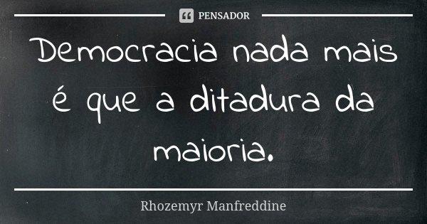 Democracia nada mais é que a ditadura da maioria.... Frase de Rhozemyr Manfreddine.