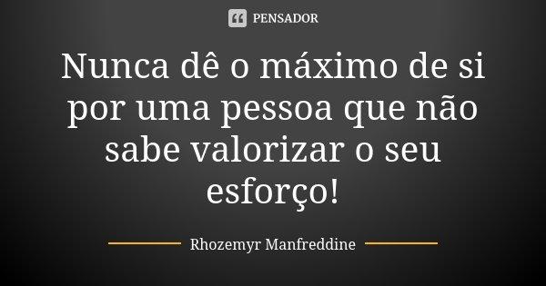 Nunca dê o máximo de si por uma pessoa que não sabe valorizar o seu esforço!... Frase de Rhozemyr Manfreddine.