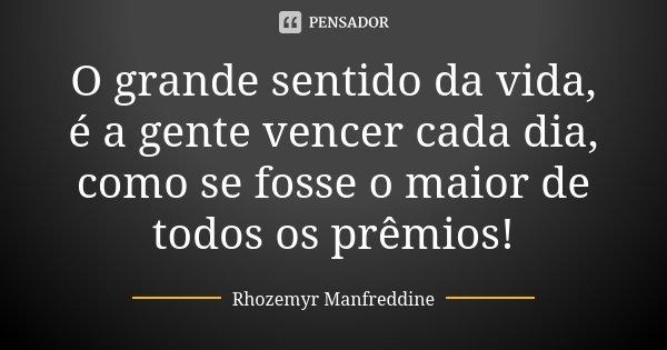 O grande sentido da vida, é a gente vencer cada dia, como se fosse o maior de todos os prêmios!... Frase de Rhozemyr Manfreddine.