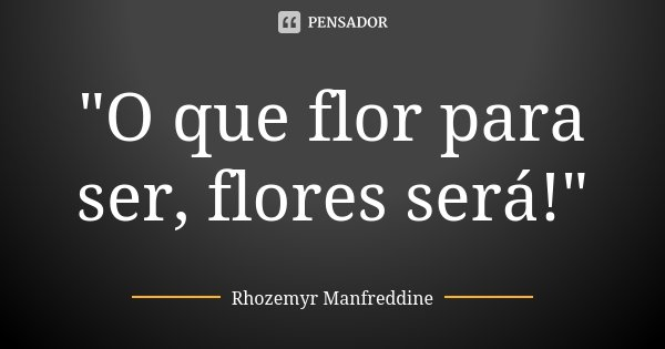 """""""O que flor para ser, flores será!""""... Frase de Rhozemyr Manfreddine."""