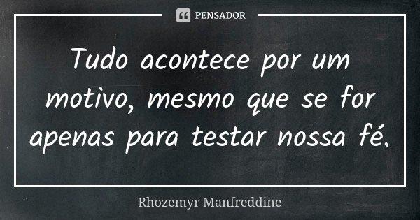 Tudo acontece por um motivo, mesmo que se for apenas para testar nossa fé.... Frase de Rhozemyr Manfreddine.