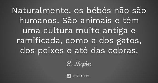 Naturalmente, os bébés não são humanos. São animais e têm uma cultura muito antiga e ramificada, como a dos gatos, dos peixes e até das cobras.... Frase de R. Hughes.