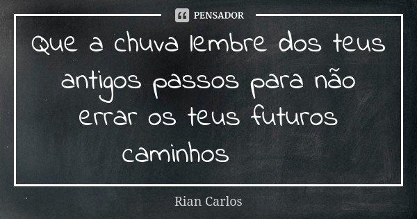 Que a chuva lembre dos teus antigos passos para não errar os teus futuros caminhos😴💖... Frase de Rian Carlos.