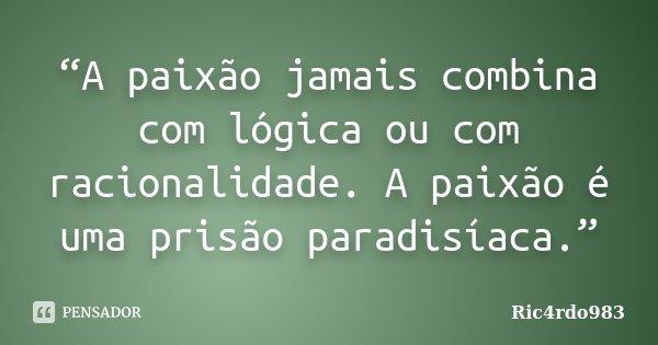 """""""A paixão jamais combina com lógica ou com racionalidade. A paixão é uma prisão paradisíaca.""""... Frase de Ric4rdo983."""