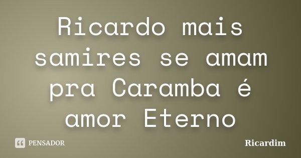 Ricardo mais samires se amam pra Caramba é amor Eterno... Frase de Ricardim.