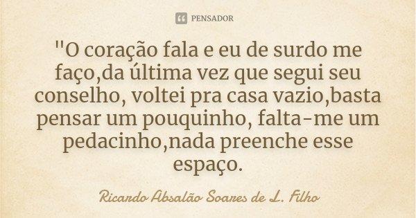 """""""O coração fala e eu de surdo me faço,da última vez que segui seu conselho, voltei pra casa vazio,basta pensar um pouquinho, falta-me um pedacinho,nada pre... Frase de Ricardo Absalão Soares de L. Filho."""