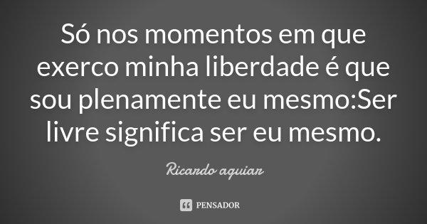 Só nos momentos em que exerco minha liberdade é que sou plenamente eu mesmo:Ser livre significa ser eu mesmo.... Frase de Ricardo aguiar.