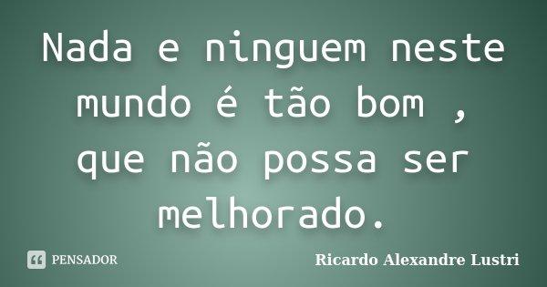 Nada e ninguem neste mundo é tão bom , que não possa ser melhorado.... Frase de Ricardo Alexandre Lustri.