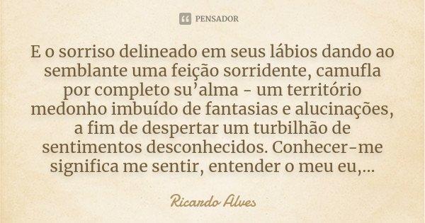 E o sorriso delineado em seus lábios dando ao semblante uma feição sorridente, camufla por completo su'alma - um território medonho imbuído de fantasias e aluci... Frase de Ricardo Alves.