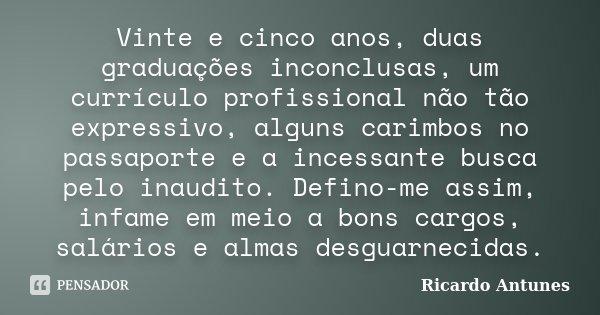 Vinte e cinco anos, duas graduações inconclusas, um currículo profissional não tão expressivo, alguns carimbos no passaporte e a incessante busca pelo inaudito.... Frase de Ricardo Antunes.