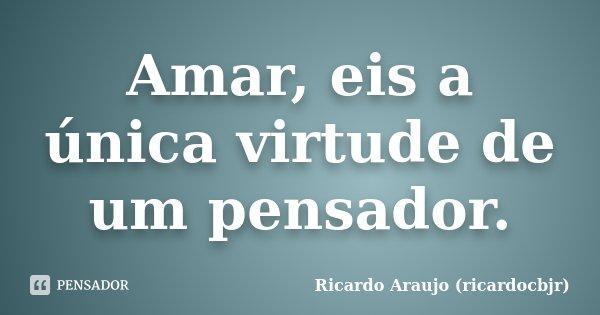 Amar, eis a única virtude de um pensador.... Frase de Ricardo Araujo (ricardocbjr).