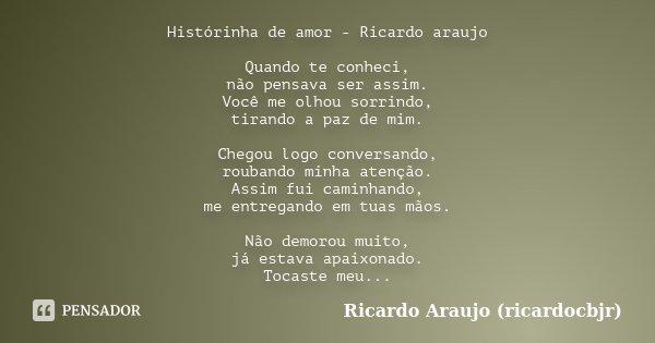 Histórinha de amor - Ricardo araujo Quando te conheci, não pensava ser assim. Você me olhou sorrindo, tirando a paz de mim. Chegou logo conversando, roubando mi... Frase de Ricardo Araujo (ricardocbjr).