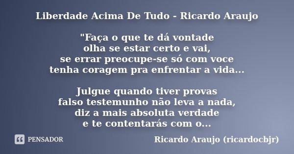 """Liberdade Acima De Tudo - Ricardo Araujo """"Faça o que te dá vontade olha se estar certo e vai, se errar preocupe-se só com voce tenha coragem pra enfrentar ... Frase de Ricardo Araujo (ricardocbjr)."""
