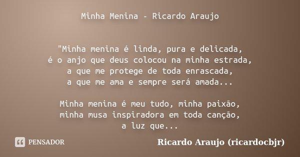 """Minha Menina - Ricardo Araujo """"Minha menina é linda, pura e delicada, é o anjo que deus colocou na minha estrada, a que me protege de toda enrascada, a que... Frase de Ricardo Araujo (ricardocbjr)."""