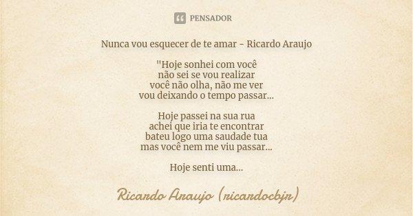 """Nunca vou esquecer de te amar - Ricardo Araujo """"Hoje sonhei com você não sei se vou realizar você não olha, não me ver vou deixando o tempo passar... Hoje ... Frase de Ricardo Araujo (ricardocbjr)."""