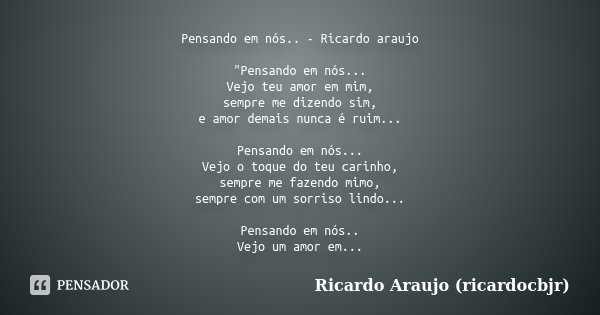 """Pensando em nós.. - Ricardo araujo """"Pensando em nós... Vejo teu amor em mim, sempre me dizendo sim, e amor demais nunca é ruim... Pensando em nós... Vejo o... Frase de Ricardo Araujo (ricardocbjr)."""