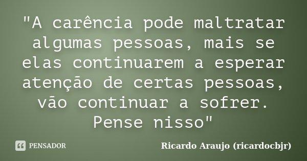 """""""A carência pode maltratar algumas pessoas, mais se elas continuarem a esperar atenção de certas pessoas, vão continuar a sofrer. Pense nisso""""... Frase de Ricardo Araujo (ricardocbjr)."""