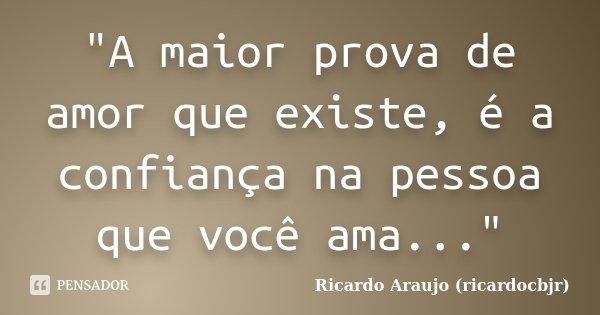 """""""A maior prova de amor que existe, é a confiança na pessoa que você ama...""""... Frase de Ricardo Araujo (ricardocbjr)."""