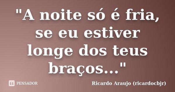 """""""A noite só é fria, se eu estiver longe dos teus braços...""""... Frase de Ricardo Araujo (ricardocbjr)."""