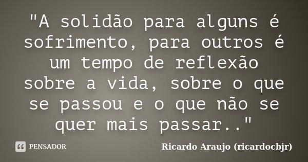 """""""A solidão para alguns é sofrimento, para outros é um tempo de reflexão sobre a vida, sobre o que se passou e o que não se quer mais passar..""""... Frase de Ricardo Araujo (ricardocbjr)."""