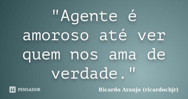 """""""Agente é amoroso até ver quem nos ama de verdade.""""... Frase de Ricardo Araujo (ricardocbjr)."""