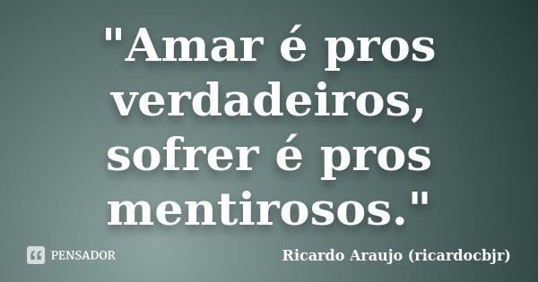 """""""Amar é pros verdadeiros, sofrer é pros mentirosos.""""... Frase de Ricardo Araujo (ricardocbjr)."""
