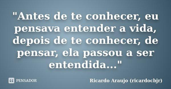 """""""Antes de te conhecer, eu pensava entender a vida, depois de te conhecer, de pensar, ela passou a ser entendida...""""... Frase de Ricardo Araujo (ricardocbjr)."""