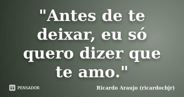 """""""Antes de te deixar, eu só quero dizer que te amo.""""... Frase de Ricardo Araujo (ricardocbjr)."""