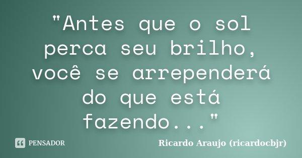 """""""Antes que o sol perca seu brilho, você se arrependerá do que está fazendo...""""... Frase de Ricardo Araujo (ricardocbjr)."""