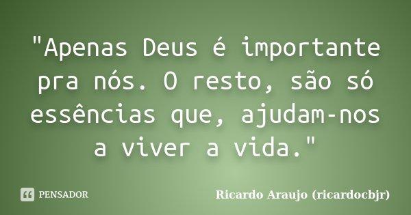 """""""Apenas Deus é importante pra nós. O resto, são só essências que, ajudam-nos a viver a vida.""""... Frase de Ricardo Araujo (ricardocbjr)."""